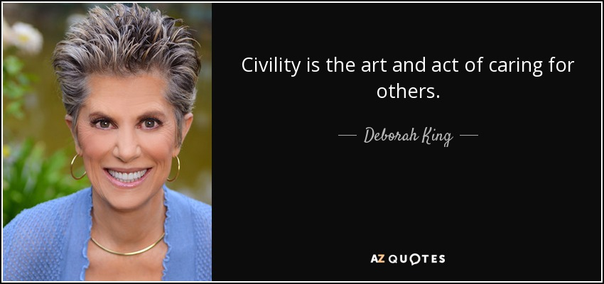 Civility is the art and act of caring for others. - Deborah King