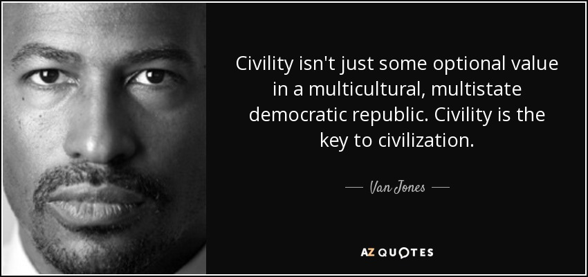 Civility isn't just some optional value in a multicultural, multistate democratic republic. Civility is the key to civilization. - Van Jones