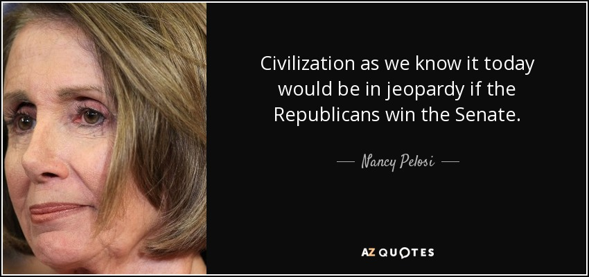 Civilization as we know it today would be in jeopardy if the Republicans win the Senate. - Nancy Pelosi