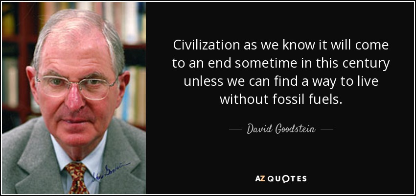 Civilization as we know it will come to an end sometime in this century unless we can find a way to live without fossil fuels. - David Goodstein