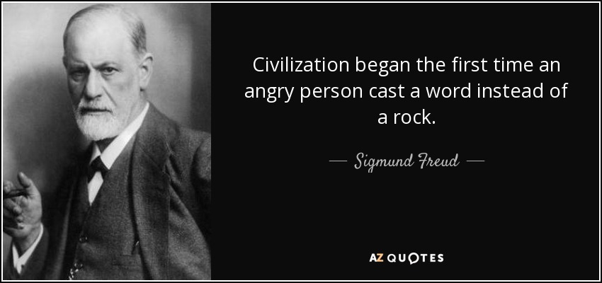 Civilization began the first time an angry person cast a word instead of a rock. - Sigmund Freud