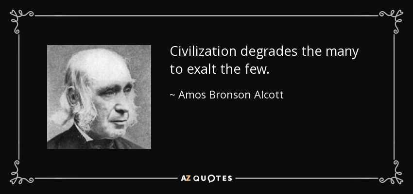 Civilization degrades the many to exalt the few. - Amos Bronson Alcott