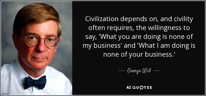 Civilization depends on, and civility often requires, the willingness to say, 'What you are doing is none of my business' and 'What I am doing is none of your business.' - George Will