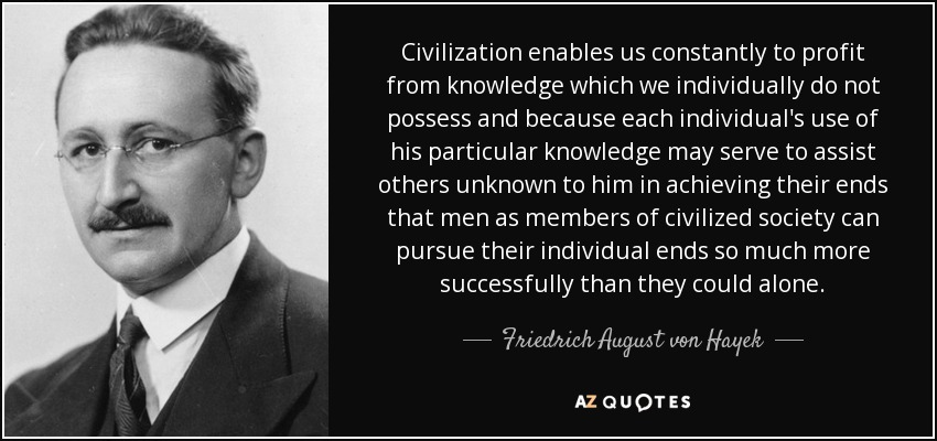 Civilization enables us constantly to profit from knowledge which we individually do not possess and because each individual's use of his particular knowledge may serve to assist others unknown to him in achieving their ends that men as members of civilized society can pursue their individual ends so much more successfully than they could alone. - Friedrich August von Hayek