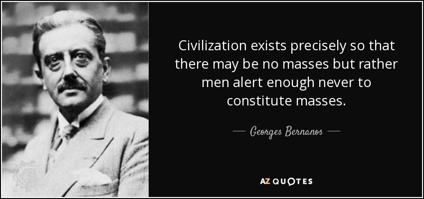 Civilization exists precisely so that there may be no masses but rather men alert enough never to constitute masses. - Georges Bernanos