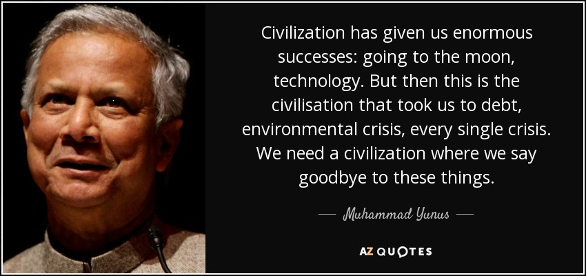 Civilization has given us enormous successes: going to the moon, technology. But then this is the civilisation that took us to debt, environmental crisis, every single crisis. We need a civilization where we say goodbye to these things. - Muhammad Yunus