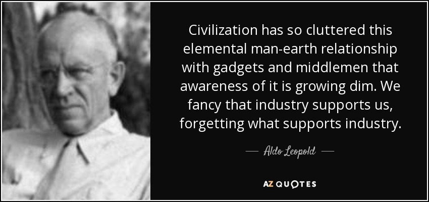 Civilization has so cluttered this elemental man-earth relationship with gadgets and middlemen that awareness of it is growing dim. We fancy that industry supports us, forgetting what supports industry. - Aldo Leopold