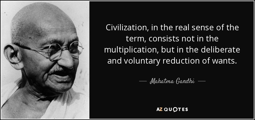 Civilization, in the real sense of the term, consists not in the multiplication, but in the deliberate and voluntary reduction of wants. - Mahatma Gandhi