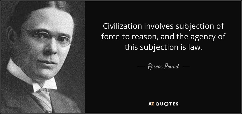 Civilization involves subjection of force to reason, and the agency of this subjection is law. - Roscoe Pound