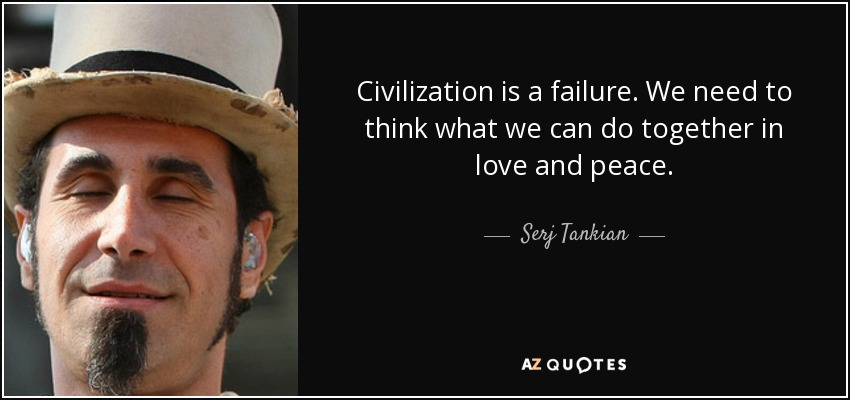 Civilization is a failure. We need to think what we can do together in love and peace. - Serj Tankian