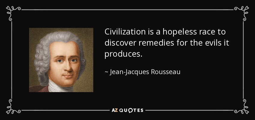 Civilization is a hopeless race to discover remedies for the evils it produces. - Jean-Jacques Rousseau