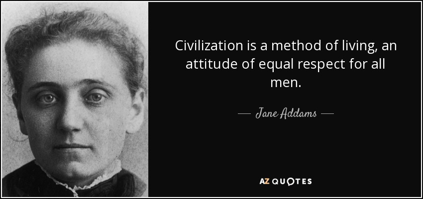 Civilization is a method of living, an attitude of equal respect for all men. - Jane Addams