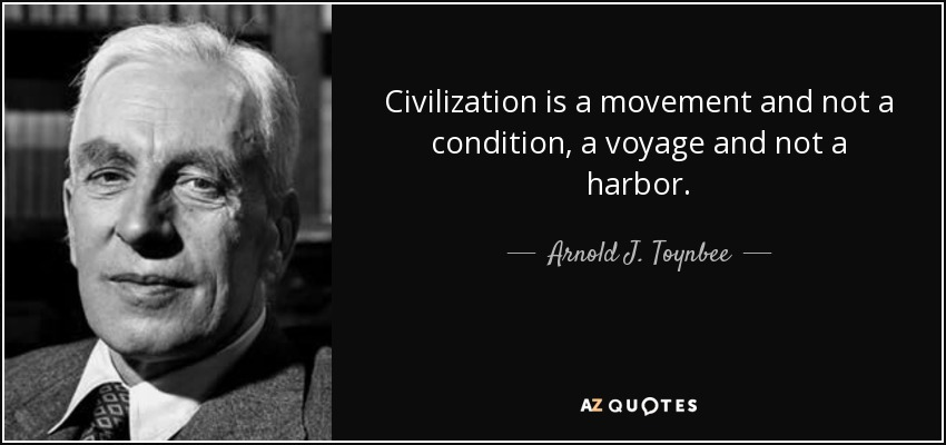 Civilization is a movement and not a condition, a voyage and not a harbor. - Arnold J. Toynbee