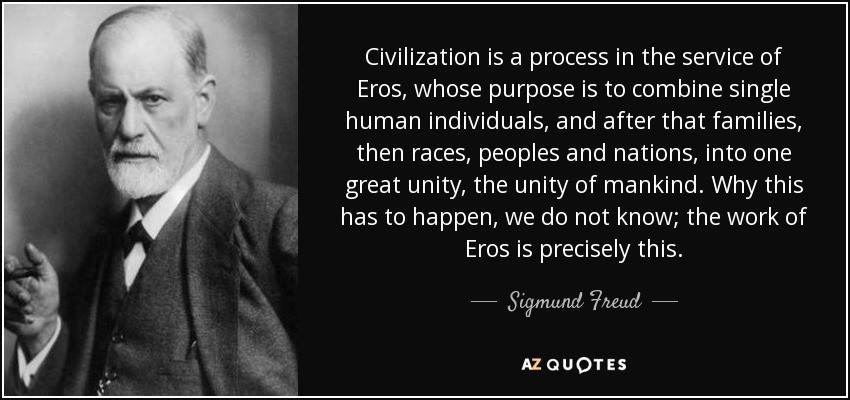 Civilization is a process in the service of Eros, whose purpose is to combine single human individuals, and after that families, then races, peoples and nations, into one great unity, the unity of mankind. Why this has to happen, we do not know; the work of Eros is precisely this. - Sigmund Freud