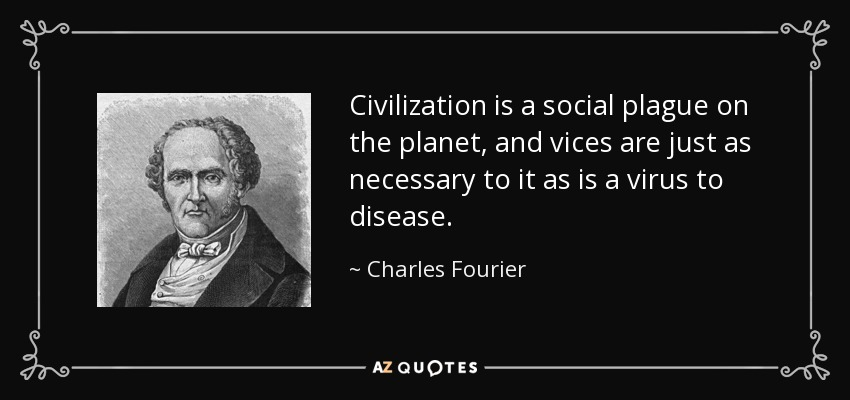 Civilization is a social plague on the planet, and vices are just as necessary to it as is a virus to disease. - Charles Fourier