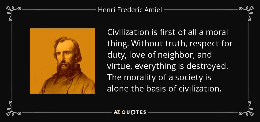 Civilization is first of all a moral thing. Without truth, respect for duty, love of neighbor, and virtue, everything is destroyed. The morality of a society is alone the basis of civilization. - Henri Frederic Amiel