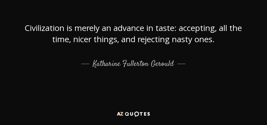 Civilization is merely an advance in taste: accepting, all the time, nicer things, and rejecting nasty ones. - Katharine Fullerton Gerould