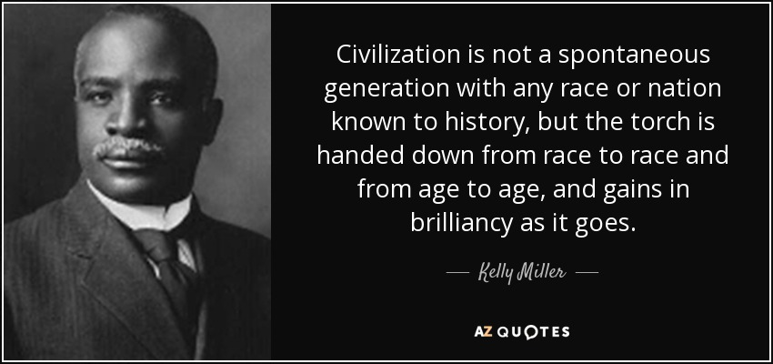 Civilization is not a spontaneous generation with any race or nation known to history, but the torch to be handed from race to race from age to age. - Kelly Miller
