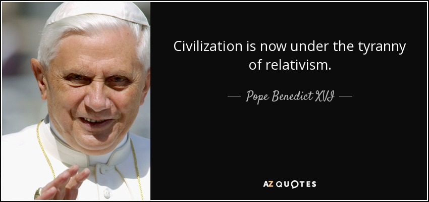 Civilization is now under the tyranny of relativism. - Pope Benedict XVI