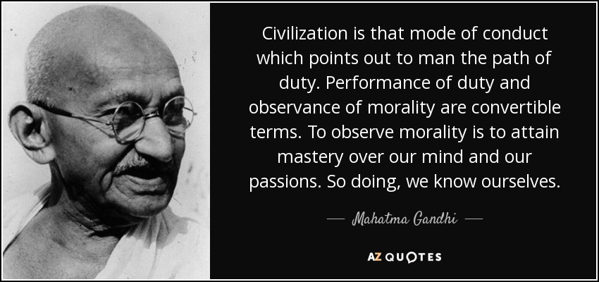 Civilization is that mode of conduct which points out to man the path of duty. Performance of duty and observance of morality are convertible terms. To observe morality is to attain mastery over our mind and our passions. So doing, we know ourselves. - Mahatma Gandhi