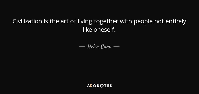 Civilization is the art of living together with people not entirely like oneself. - Helen Cam