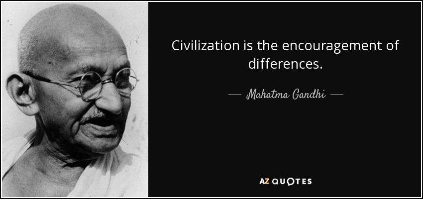 Civilization is the encouragement of differences. - Mahatma Gandhi