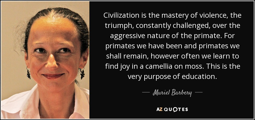 Civilization is the mastery of violence, the triumph, constantly challenged, over the aggressive nature of the primate. For primates we have been and primates we shall remain, however often we learn to find joy in a camellia on moss. This is the very purpose of education. - Muriel Barbery