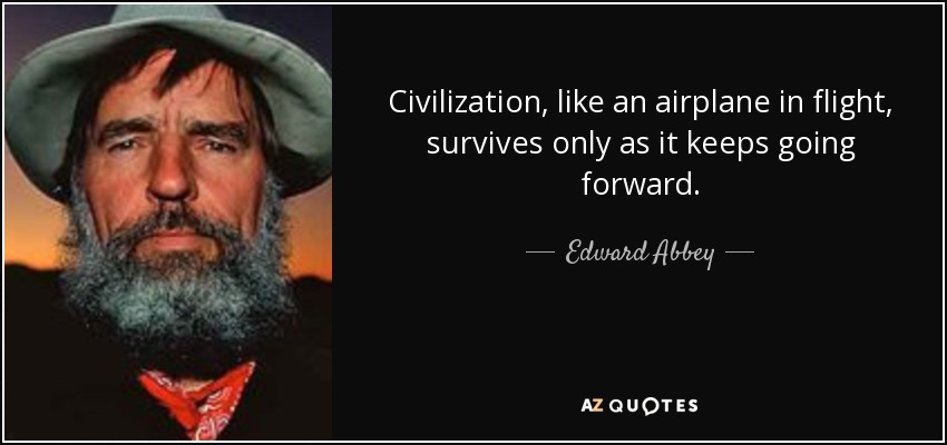 Civilization, like an airplane in flight, survives only as it keeps going forward. - Edward Abbey