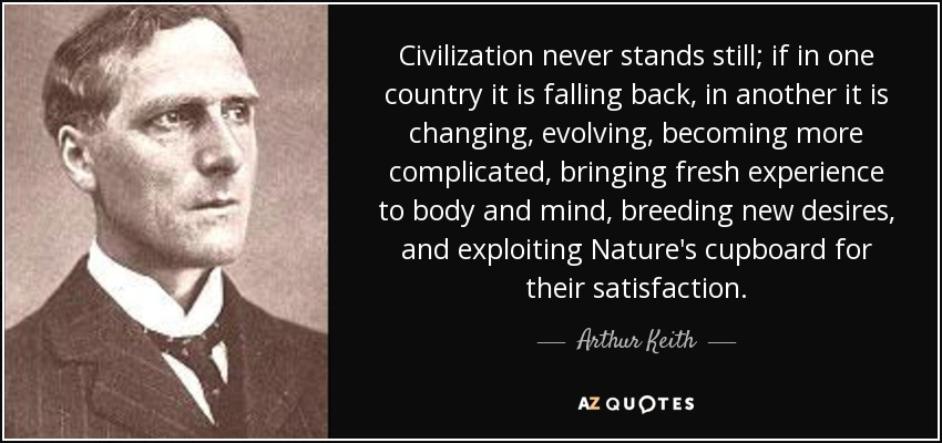 Civilization never stands still; if in one country it is falling back, in another it is changing, evolving, becoming more complicated, bringing fresh experience to body and mind, breeding new desires, and exploiting Nature's cupboard for their satisfaction. - Arthur Keith