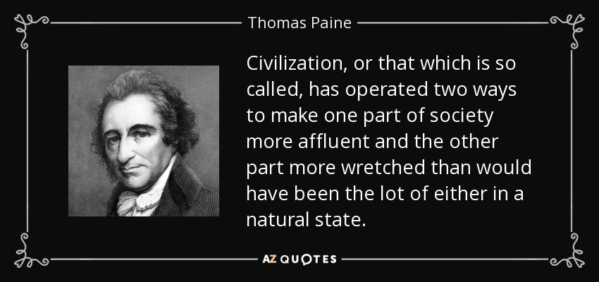 Civilization, or that which is so called, has operated two ways to make one part of society more affluent and the other part more wretched than would have been the lot of either in a natural state. - Thomas Paine