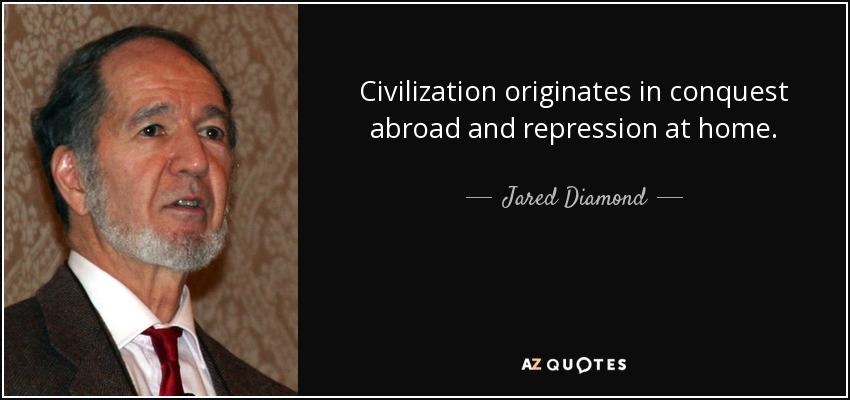 Civilization originates in conquest abroad and repression at home. - Jared Diamond