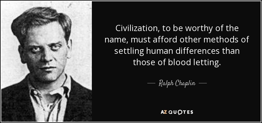 Civilization, to be worthy of the name, must afford other methods of settling human differences than those of blood letting. - Ralph Chaplin
