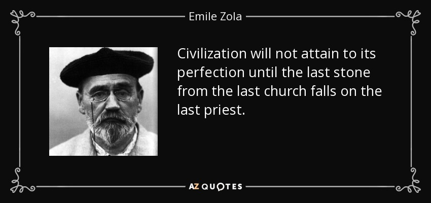 Civilization will not attain to its perfection until the last stone from the last church falls on the last priest. - Emile Zola
