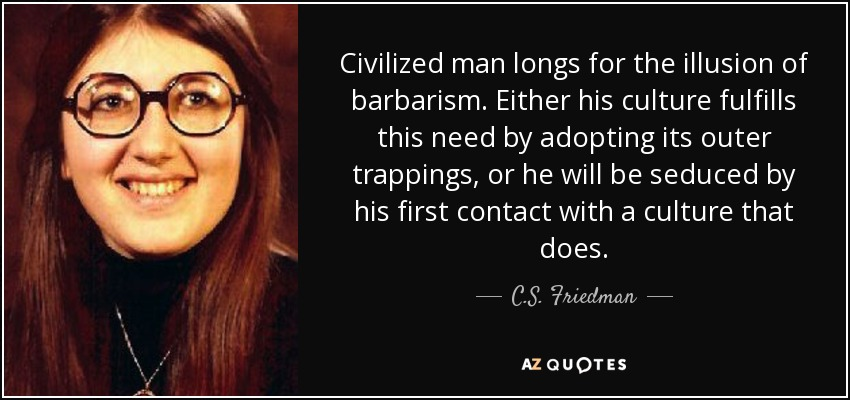 Civilized man longs for the illusion of barbarism. Either his culture fulfills this need by adopting its outer trappings, or he will be seduced by his first contact with a culture that does. - C.S. Friedman
