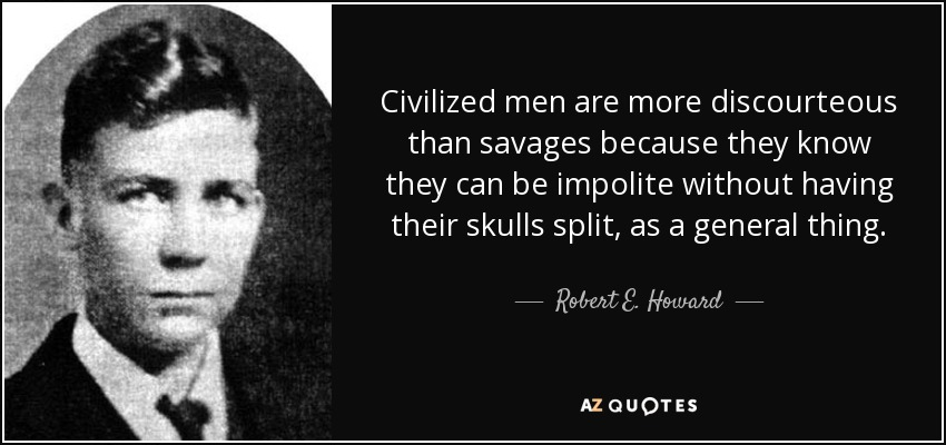 Civilized men are more discourteous than savages because they know they can be impolite without having their skulls split, as a general thing. - Robert E. Howard