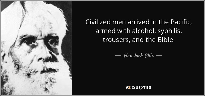 Civilized men arrived in the Pacific, armed with alcohol, syphilis, trousers, and the Bible. - Havelock Ellis