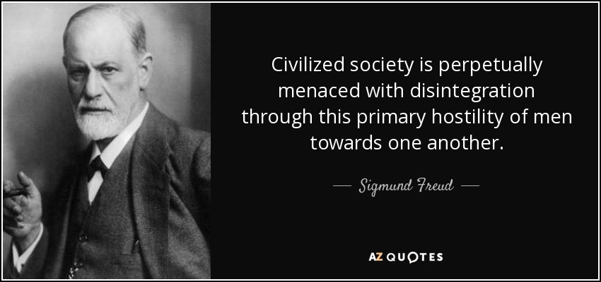 Civilized society is perpetually menaced with disintegration through this primary hostility of men towards one another. - Sigmund Freud