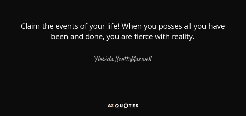 Claim the events of your life! When you posses all you have been and done, you are fierce with reality. - Florida Scott-Maxwell