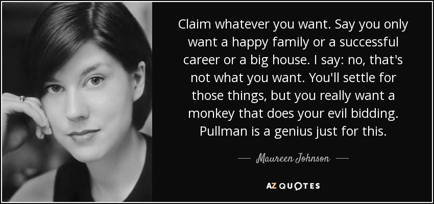 Claim whatever you want. Say you only want a happy family or a successful career or a big house. I say: no, that's not what you want. You'll settle for those things, but you really want a monkey that does your evil bidding. Pullman is a genius just for this. - Maureen Johnson