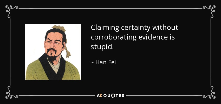 Claiming certainty without corroborating evidence is stupid. - Han Fei