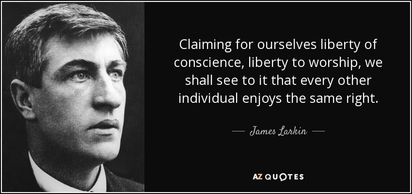 Claiming for ourselves liberty of conscience, liberty to worship, we shall see to it that every other individual enjoys the same right. - James Larkin