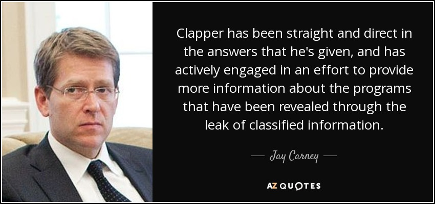 Clapper has been straight and direct in the answers that he's given, and has actively engaged in an effort to provide more information about the programs that have been revealed through the leak of classified information. - Jay Carney