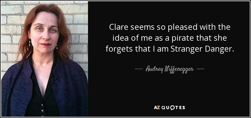 Clare seems so pleased with the idea of me as a pirate that she forgets that I am Stranger Danger. - Audrey Niffenegger