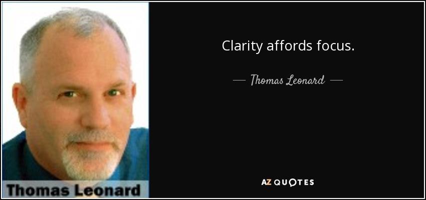 Clarity affords focus. - Thomas Leonard