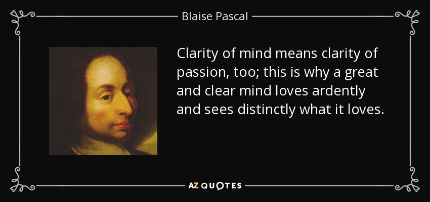 Clarity of mind means clarity of passion, too; this is why a great and clear mind loves ardently and sees distinctly what it loves. - Blaise Pascal
