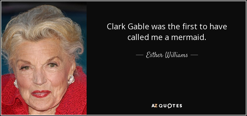 Clark Gable was the first to have called me a mermaid. - Esther Williams