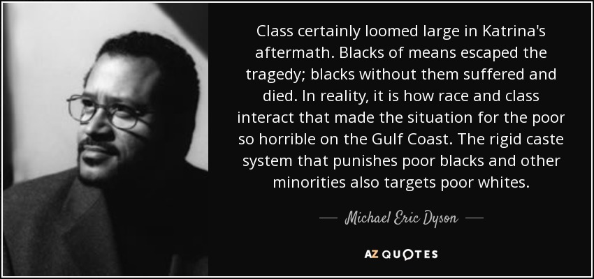 Class certainly loomed large in Katrina's aftermath. Blacks of means escaped the tragedy; blacks without them suffered and died. In reality, it is how race and class interact that made the situation for the poor so horrible on the Gulf Coast. The rigid caste system that punishes poor blacks and other minorities also targets poor whites. - Michael Eric Dyson