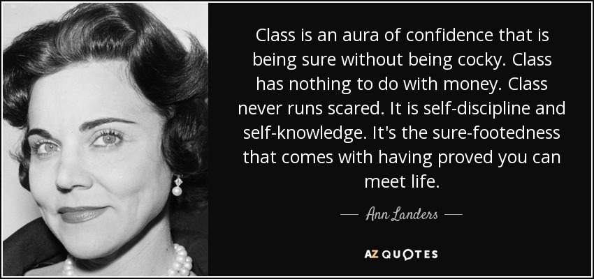 Class is an aura of confidence that is being sure without being cocky. Class has nothing to do with money. Class never runs scared. It is self-discipline and self-knowledge. It's the sure-footedness that comes with having proved you can meet life. - Ann Landers