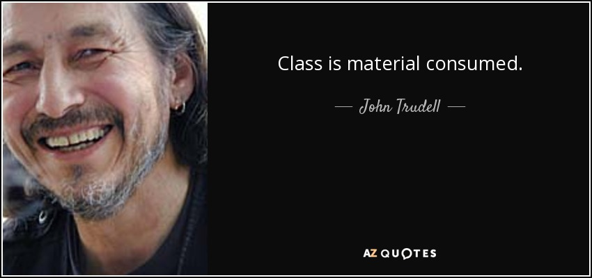 Class is material consumed. - John Trudell