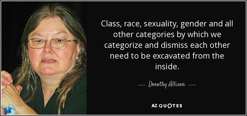 Class, race, sexuality, gender and all other categories by which we categorize and dismiss each other need to be excavated from the inside. - Dorothy Allison